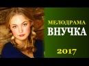 Мелодрама про деревню, ДО СЛЕЗ! ВНУЧКА Русские фильмы 2017 Новинки