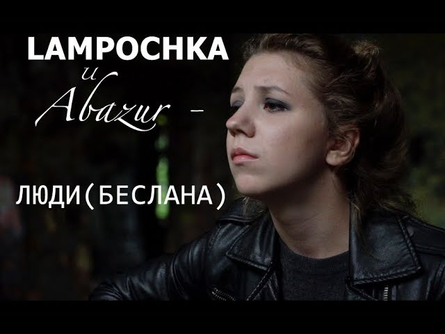 LAMPOCHKA и Abazur - Люди (Беслана)