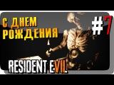 С ДНЕМ РОЖДЕНИЯ! #7 ● RESIDENT EVIL 7 BIOHAZARD Прохождение