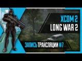 PHombie против XCOM 2: Long War 2! Часть 7