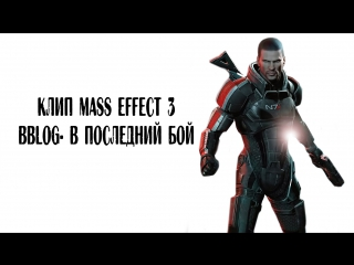 Клип Mass effect 3 (BBLOG- в последний бой)