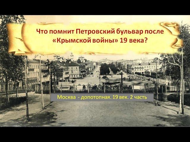 Что помнит Петровский бульвар послеКрымской войны?Москва допотопная. 19 век.