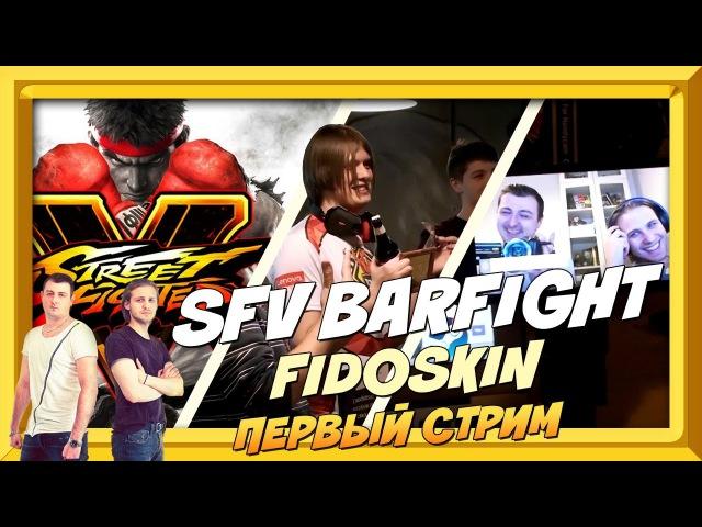 STREET FIGHTER V BARFIGHT. FIDOSKIN. ПЕРВЫЙ СТРИМ.