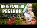 Мелодрама о безумной любви Внебрачный ребенок Русские мелодрамы 2017 НОВИНКИ HD