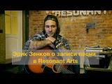 Эрик Зенков о записи песни в Resonant Arts