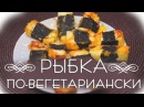Рыбка по-вегетариански ✔ Вегетарианские рецепты БлагоДарю