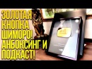 ЗОЛОТАЯ КНОПКА ШИМОРО! - АНБОКСИНГ И ПОДКАСТ!