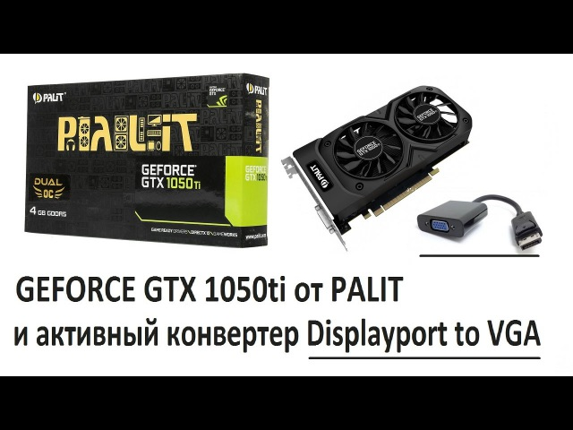 GEFORCE GTX 1050ti от PALIT и активный конвертер Displayport to VGA