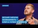 Евгений Гаврилин Жизнь БИ Осознанность Ключ к Успеху в Бизнесе