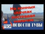 НОВОСТИ ТУВЫ | НОВЫЙ ВЕК - На конных скачках пострадал мальчик  03.05.2017