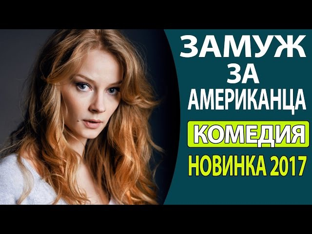 СУПЕР! КЛАССНЫЙ ВЕСЕЛЫЙ ФИЛЬМ - Замуж за американца Русские комедии 2017, Русские ...