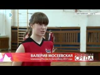 ВАЛЕРИЯ МОСЕЕВСКАЯ - восходящая звездочка из г.Сыктывкара (Республика Коми), чемпионка России по баскетболу 2017 года