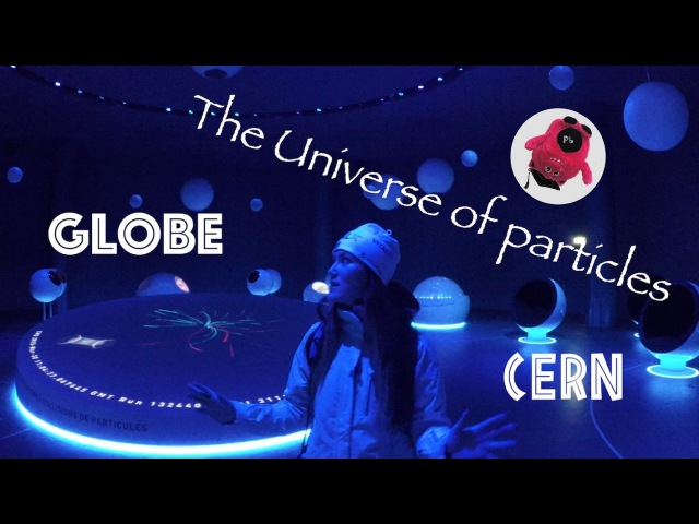 GLOBE, The Universe of Particles, CERN - Вселенная частиц, ЦЕРН