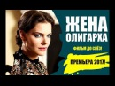 ТЯЖЕЛАЯ МЕЛОДРАМА ДО СЛЁЗ! Жена Олигарха Русские фильмы 2017, Русские мелодрамы ...