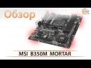 Обзор материнской платы MSI B350M MORTAR на чипсете AMD B350