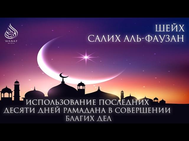 Использование последних десяти дней Рамадана в совершении благих дел | Шейх С. аль-Фаузан ᴴᴰ