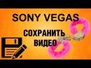 Как сохранить видео в Sony Vegas Как правильно рендерить видео в Сони Вегас Какой фо