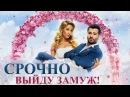 Срочно выйду замуж фильм русское кино HD