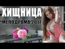 Мелодрама взорвала интернет ХИЩНИЦА 2017 Русские мелодрамы фильмы НОВИНКИ 201