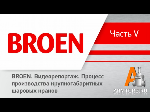 Октябрь 2014 г. Репортаж о процессе производства крупногабаритных шаровых кранов BROEN