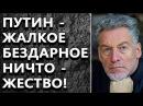 Артемий Троицкий ПУТИН ЖАЛКОЕ БЕЗДАРНОЕ НИЧТОЖЕСТВО