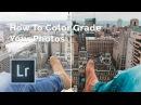 How To COLOR GRADE Photos Using Lightroom