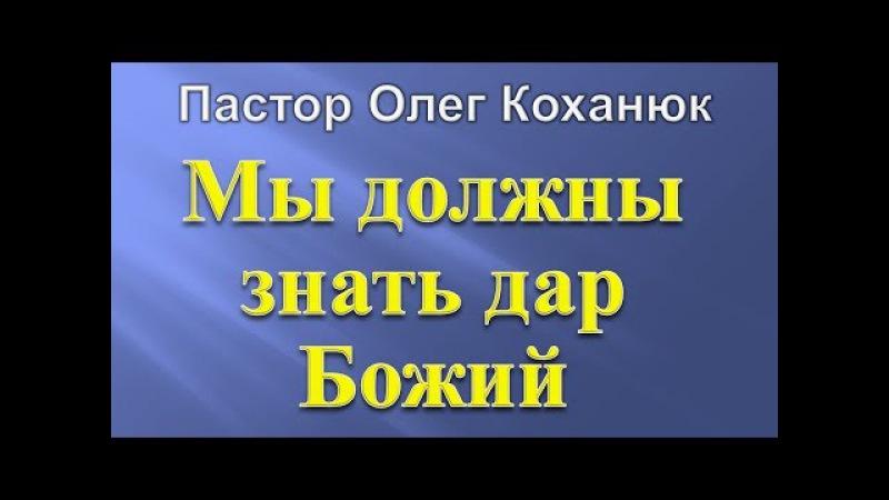 Пастор Олег Коханюк - Мы должны знать дар Божий 30.07.2017