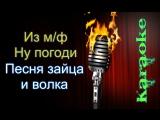 Из мф Ну погоди - Песня зайца и волка ( караоке )
