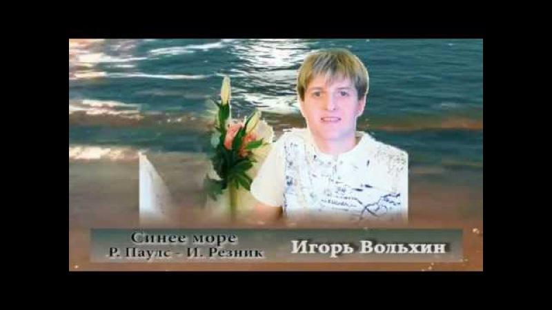 Не кончается синее море_Игорь Вольхин (Р. Паулс-И.Резник)