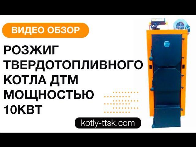 Розжиг твердотопливного котла ДТМ мощностью 10кВт