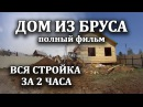 Брусовой дом под ключ за 2 часа, полный фильм о строительстве из дерева своими руками ,hecjdjq ljv gjl rk.x pf 2 xfcf, gjkysq ab
