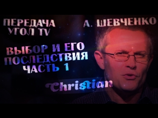 Угол ТВ - Александр Шевченко (Выбор и его последствия) 1 - Ходить перед Богом (лицемерие или честность)