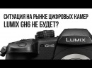 Ситуация на рынке цифровых камер. Panasonic Lumix GH6 не будет