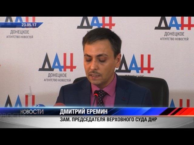 Дмитрий Ерeмин. Заместитель Председателя Верховного Суда ДНР. 23.05.17. Актуально