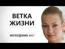 ФИЛЬМ ВЗОРВАЛ ИНТЕРНЕТ ВЕТКА ЖИЗНИ Русские мелодрамы 2017