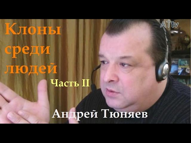 Андрей Тюняев. Клоны среди людей. Часть II