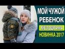 ОЧЕНЬ КЛАССНЫЙ ФИЛЬМ! - Мой чужой ребенок Русские фильмы 2017, Русские мелодрамы 2017