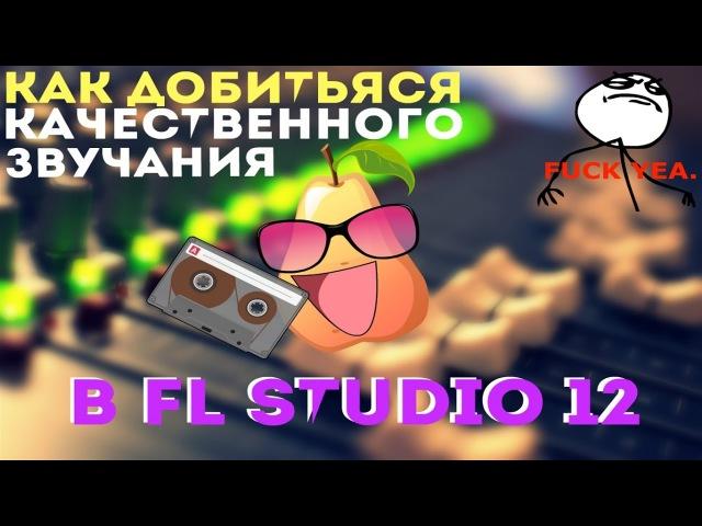 КАК ДОБИТЬЯСЯ КАЧЕСТВЕННОГО ЗВУЧАНИЯ В fl studio