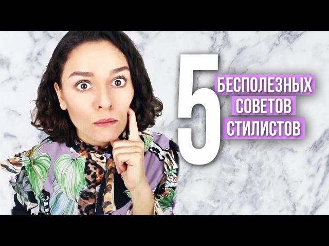 5 БЕСПОЛЕЗНЫХ СОВЕТОВ СТИЛИСТОВ!