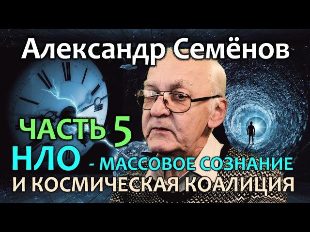 Александр Семенов. Часть 5. НЛО - массовое сознание и космическая коалиция
