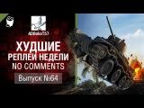 Худшие Реплеи Недели - No Comments №64 - от ADBokaT57 [World of Tanks]