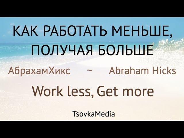 Работай меньше получай больше ~ Абрахам Эстер Хикс Abraham Hicks ~ Work less TsovkaMedia