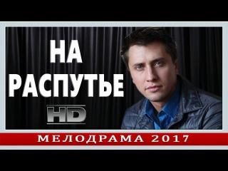 НОВИНКА 2017! «НА РАСПУТЬЕ» мелодрамы новинки HD