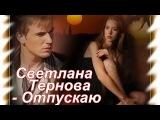 Очень красивая песня о Любви_Светлана Тернова - Отпускаю