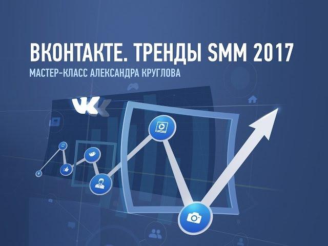 ВКонтакте. Тренды SMM 2017. Александр Круглов