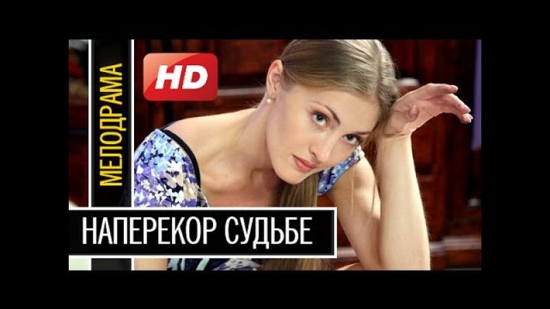 Жизненная Мелодрама Новинка НАПЕРЕКОР СУДЬБЕ русские фильмы новинки 2016 - 2017 года