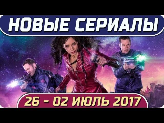 Новые сериалы: Лето 2017 (26 – 02 Июль) Выход новых сериалов 2017