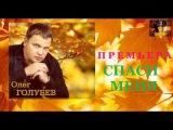 Олег Голубев - Спаси Меня (Премьера 2017)
