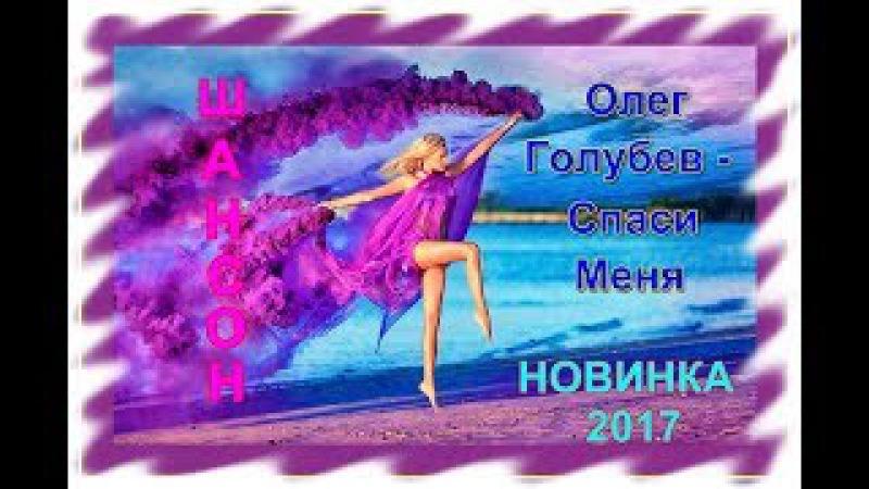 Олег Голубев - Спаси Меня_Новинка 2017