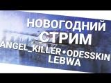 Новогодний стрим - Angel_Killer, Odesskin и LeBwa! World of Tanks (wot)